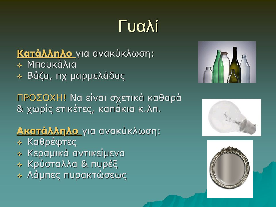 Γυαλί Κατάλληλο για ανακύκλωση:  Μπουκάλια  Βάζα, πχ μαρμελάδας ΠΡΟΣΟΧΗ! Να είναι σχετικά καθαρά & χωρίς ετικέτες, καπάκια κ.λπ. Ακατάλληλο για ανακ