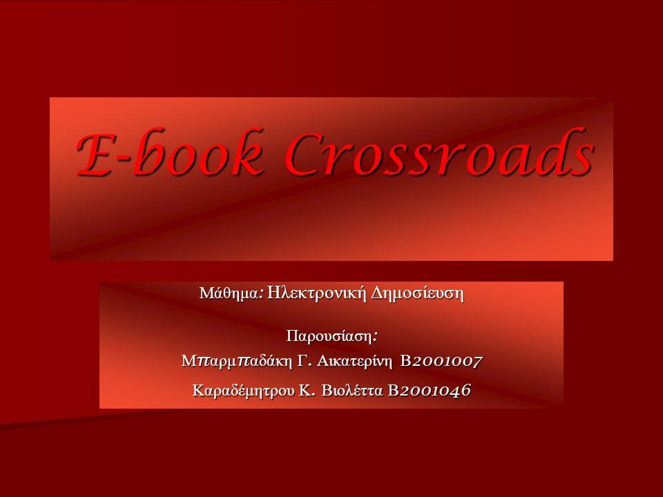 E-book Crossroads Μάθημα : Ηλεκτρονική Δημοσίευση Παρουσίαση : Μ π αρμ π αδάκη Γ. Αικατερίνη Β 2001007 Καραδέμητρου Κ. Βιολέττα Β 2001046