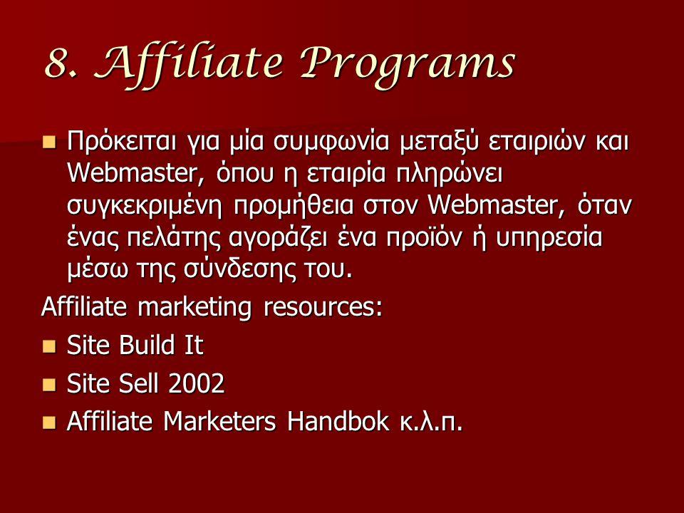 8. Affiliate Programs Πρόκειται για μία συμφωνία μεταξύ εταιριών και Webmaster, όπου η εταιρία πληρώνει συγκεκριμένη προμήθεια στον Webmaster, όταν έν