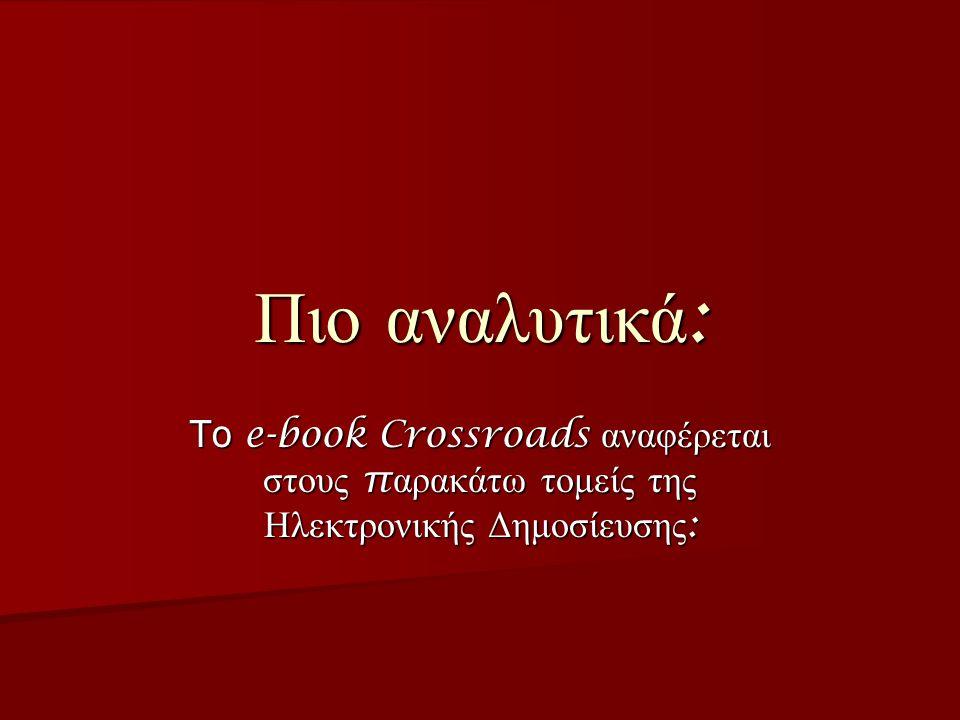 Πιο αναλυτικά : Το e-book Crossroads αναφέρεται στους π αρακάτω τομείς της Ηλεκτρονικής Δημοσίευσης :