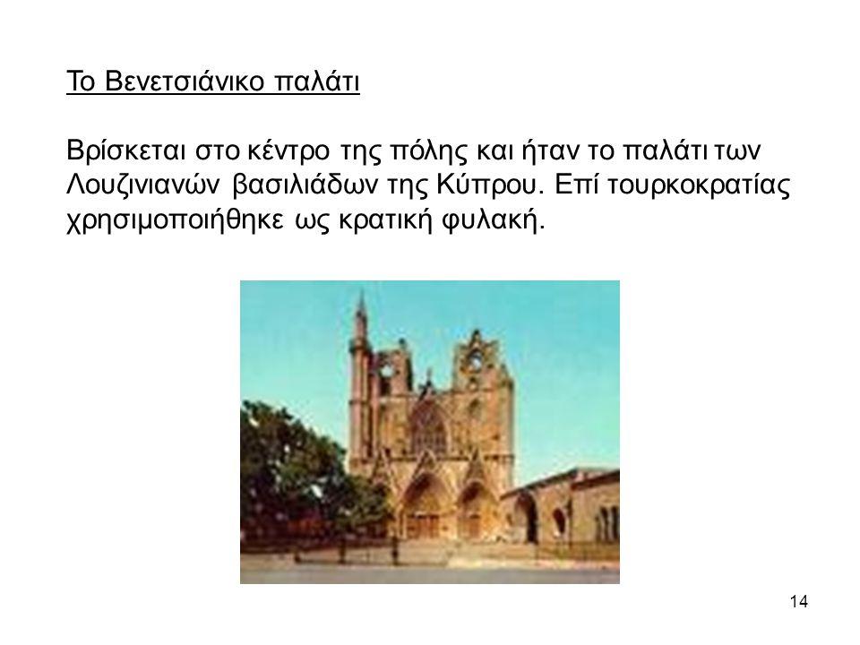 14 Το Βενετσιάνικο παλάτι Βρίσκεται στο κέντρο της πόλης και ήταν το παλάτι των Λουζινιανών βασιλιάδων της Κύπρου. Επί τουρκοκρατίας χρησιμοποιήθηκε ω