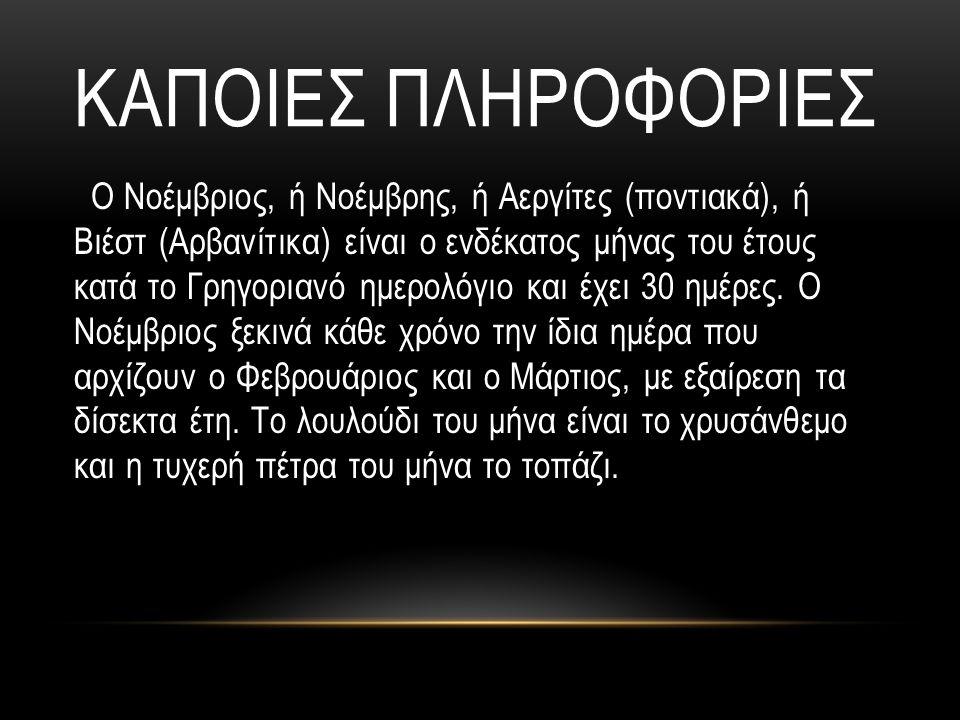 ΚΑΠΟΙΕΣ ΠΛΗΡΟΦΟΡΙΕΣ Ο Νοέμβριος, ή Νοέμβρης, ή Αεργίτες (ποντιακά), ή Βιέστ (Αρβανίτικα) είναι ο ενδέκατος μήνας του έτους κατά το Γρηγοριανό ημερολόγ