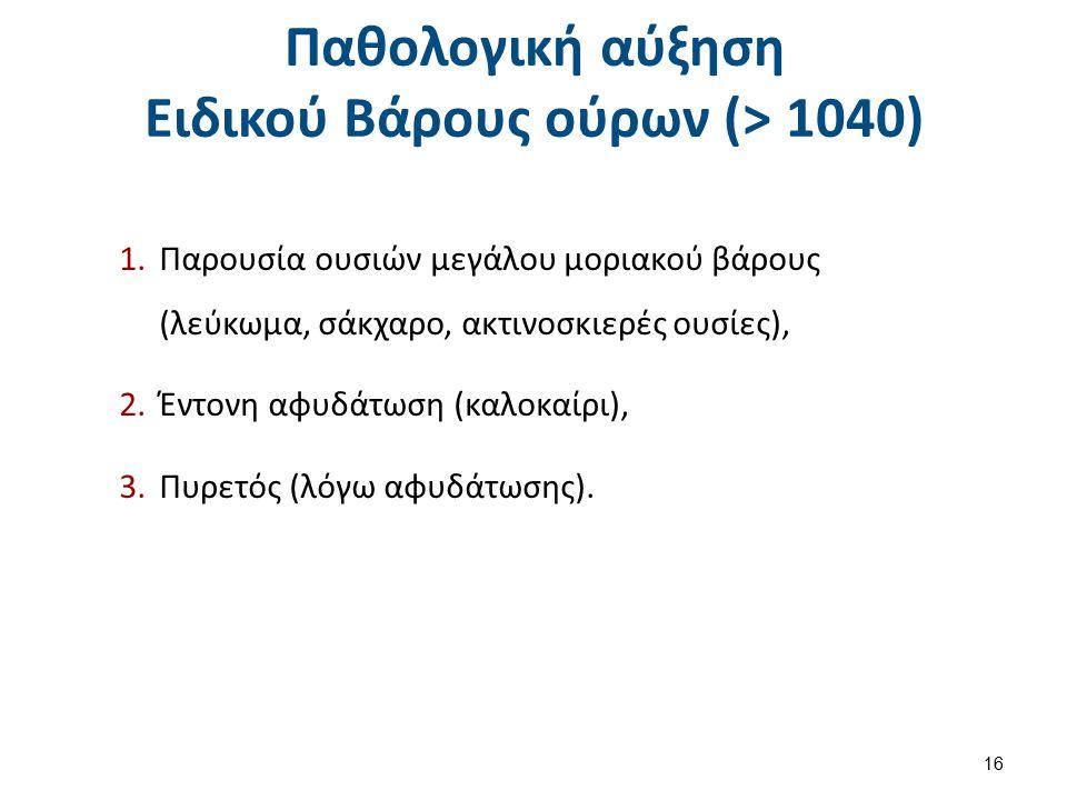 Παθολογική αύξηση Ειδικού Βάρους ούρων (> 1040) 1.Παρουσία ουσιών μεγάλου μοριακού βάρους (λεύκωμα, σάκχαρο, ακτινοσκιερές ουσίες), 2.Έντονη αφυδάτωση