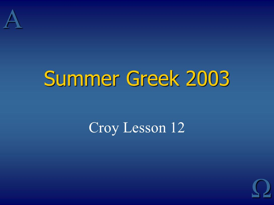 AΩ Summer Greek 2003 Croy Lesson 12