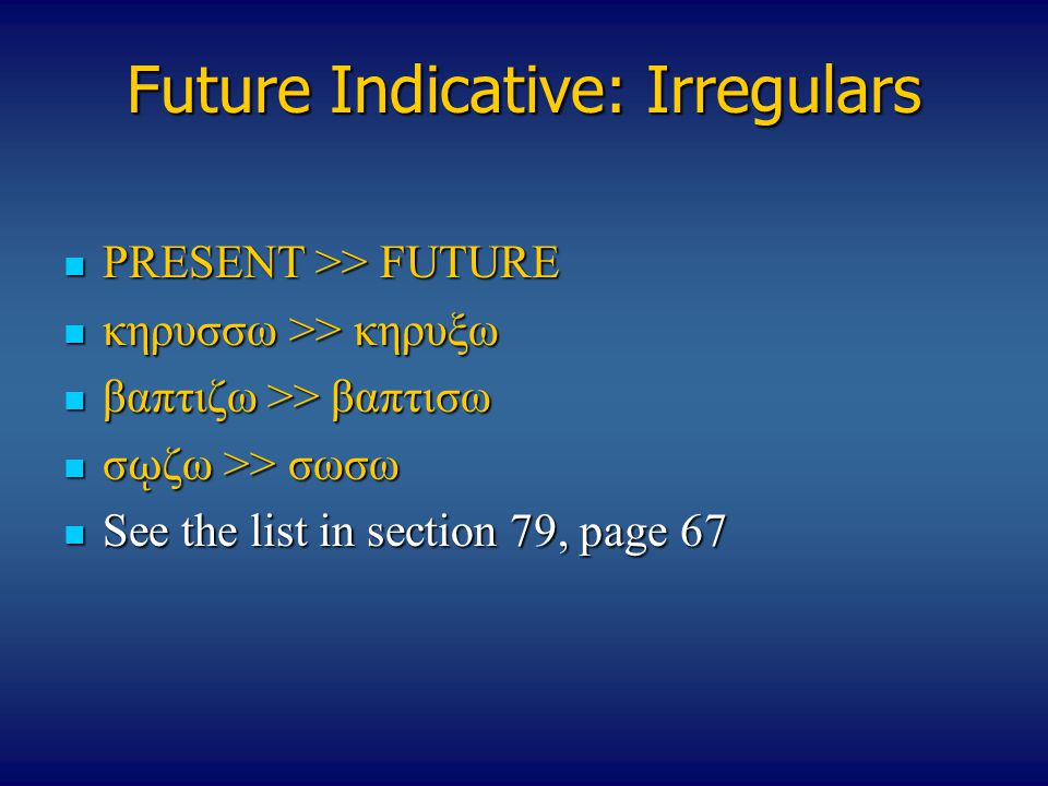Future Indicative: Irregulars PRESENT >> FUTURE PRESENT >> FUTURE κηρυσσω >> κηρυξω κηρυσσω >> κηρυξω βαπτιζω >> βαπτισω βαπτιζω >> βαπτισω σ ῳ ζω >> σωσω σ ῳ ζω >> σωσω See the list in section 79, page 67 See the list in section 79, page 67