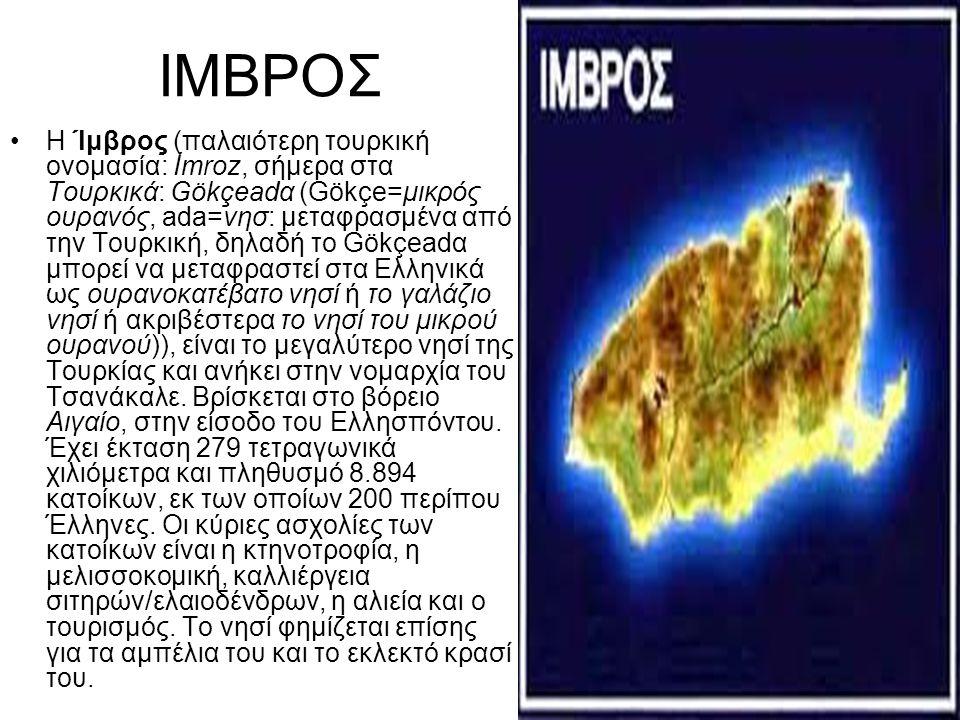 ΙΜΒΡΟΣ Η Ίμβρος (παλαιότερη τουρκική ονομασία: İmroz, σήμερα στα Τουρκικά: Gökçeadα (Gökçe=μικρός ουρανός, ada=νησ: μεταφρασμένα από την Τουρκική, δηλ