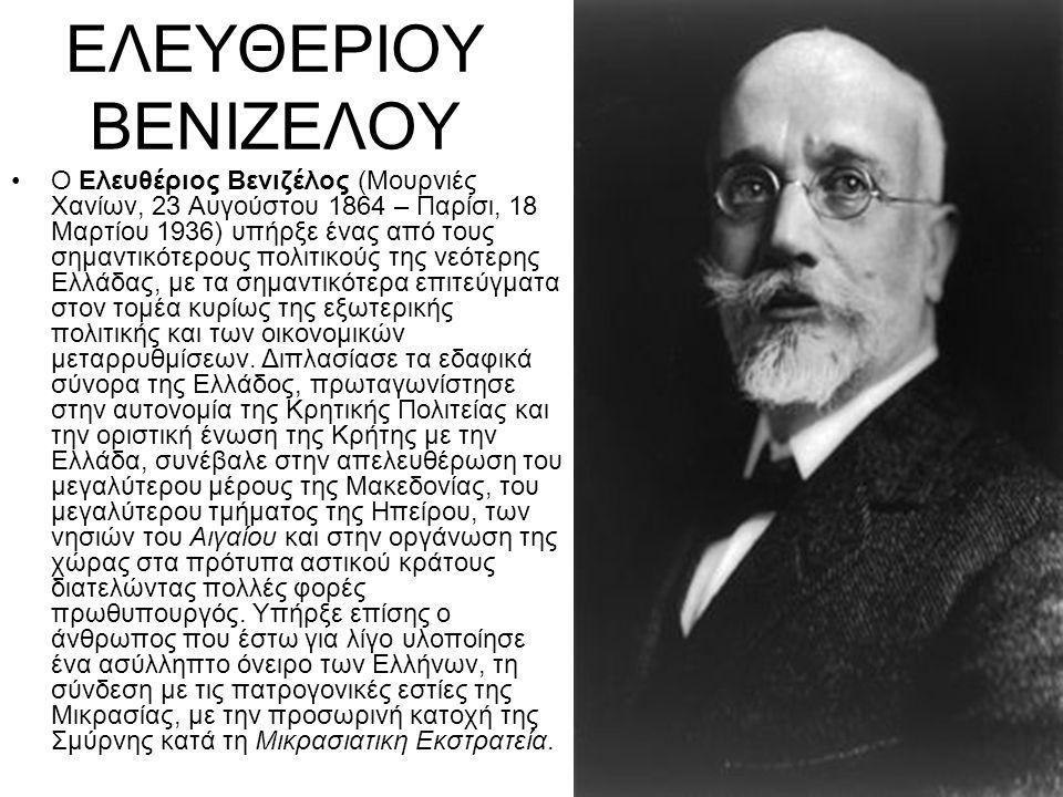 ΕΛΕΥΘΕΡΙΟΥ ΒΕΝΙΖΕΛΟΥ Ο Ελευθέριος Βενιζέλος (Μουρνιές Χανίων, 23 Αυγούστου 1864 – Παρίσι, 18 Μαρτίου 1936) υπήρξε ένας από τους σημαντικότερους πολιτι