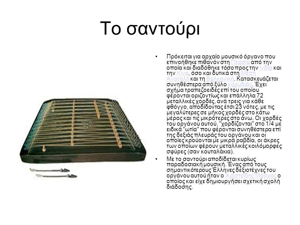 Το σαντούρι Πρόκειται για αρχαίο μουσικό όργανο που επινοήθηκε πιθανόν στη Περσία από την οποία και διαδόθηκε τόσο προς την Ινδία και την Κίνα, όσο και δυτικά στη Μέση Ανατολή και τη Βαλκανική.