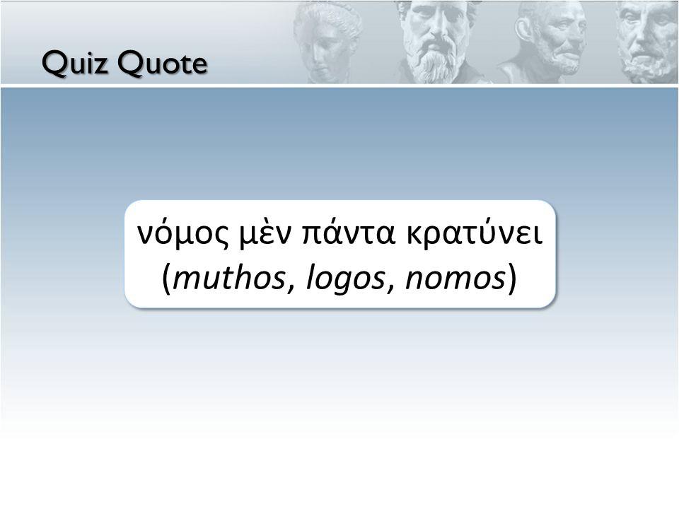Quiz Quote νόμος μὲν πάντα κρατύνει (muthos, logos, nomos)
