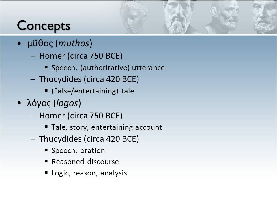 Concepts μῦθος (muthos) –Homer (circa 750 BCE)  Speech, (authoritative) utterance –Thucydides (circa 420 BCE)  (False/entertaining) tale λόγος (logos) –Homer (circa 750 BCE)  Tale, story, entertaining account –Thucydides (circa 420 BCE)  Speech, oration  Reasoned discourse  Logic, reason, analysis