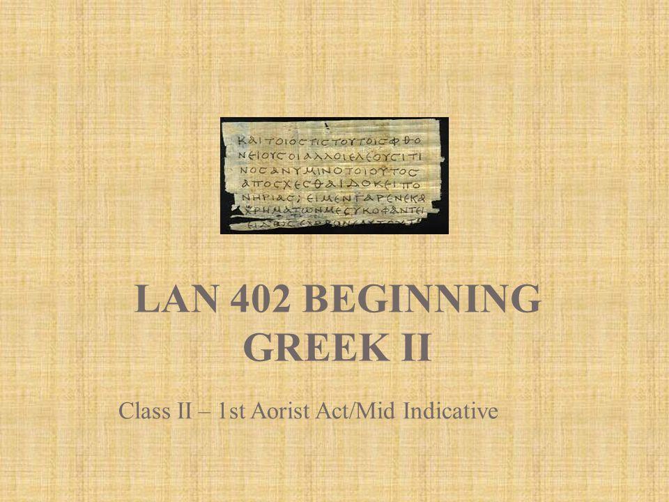 LAN 402 BEGINNING GREEK II Class II – 1st Aorist Act/Mid Indicative