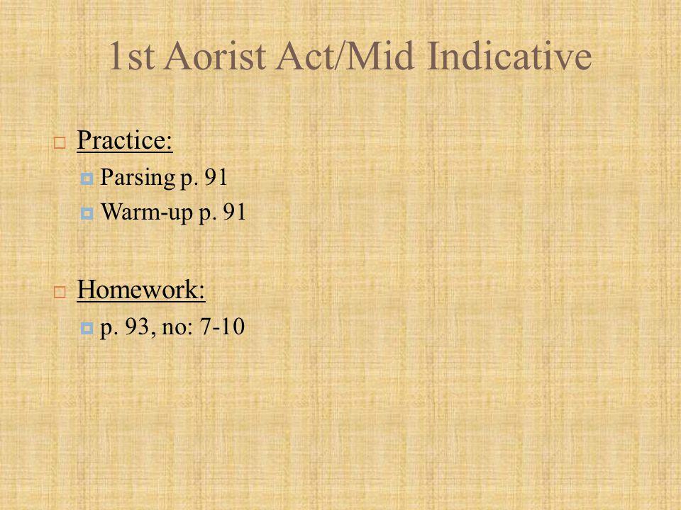 1st Aorist Act/Mid Indicative  Practice:  Parsing p. 91  Warm-up p. 91  Homework:  p. 93, no: 7-10
