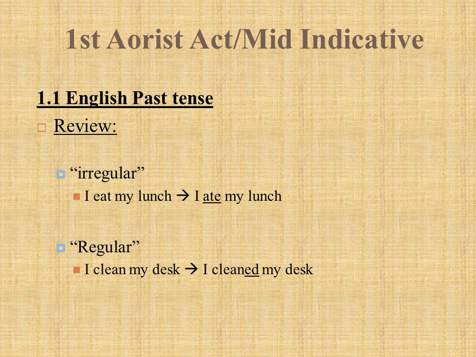 """1st Aorist Act/Mid Indicative 1.1 English Past tense  Review:  """"irregular"""" I eat my lunch  I ate my lunch  """"Regular"""" I clean my desk  I cleaned m"""