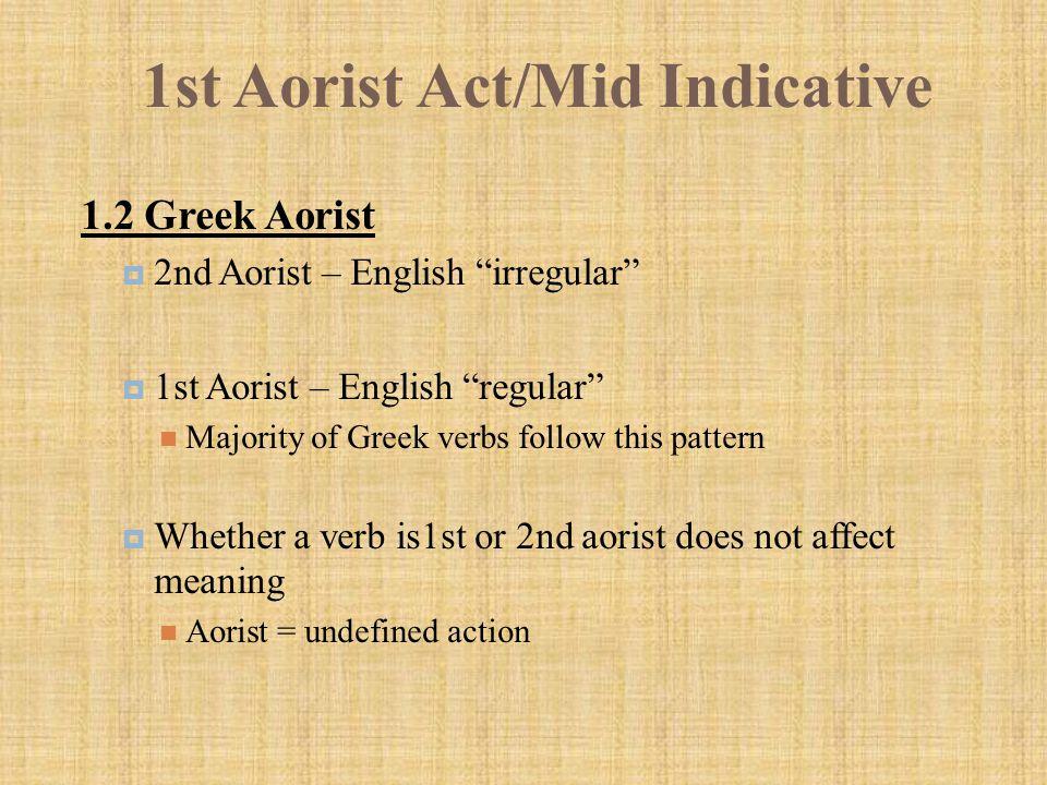 "1st Aorist Act/Mid Indicative 1.2 Greek Aorist  2nd Aorist – English ""irregular""  1st Aorist – English ""regular"" Majority of Greek verbs follow this"