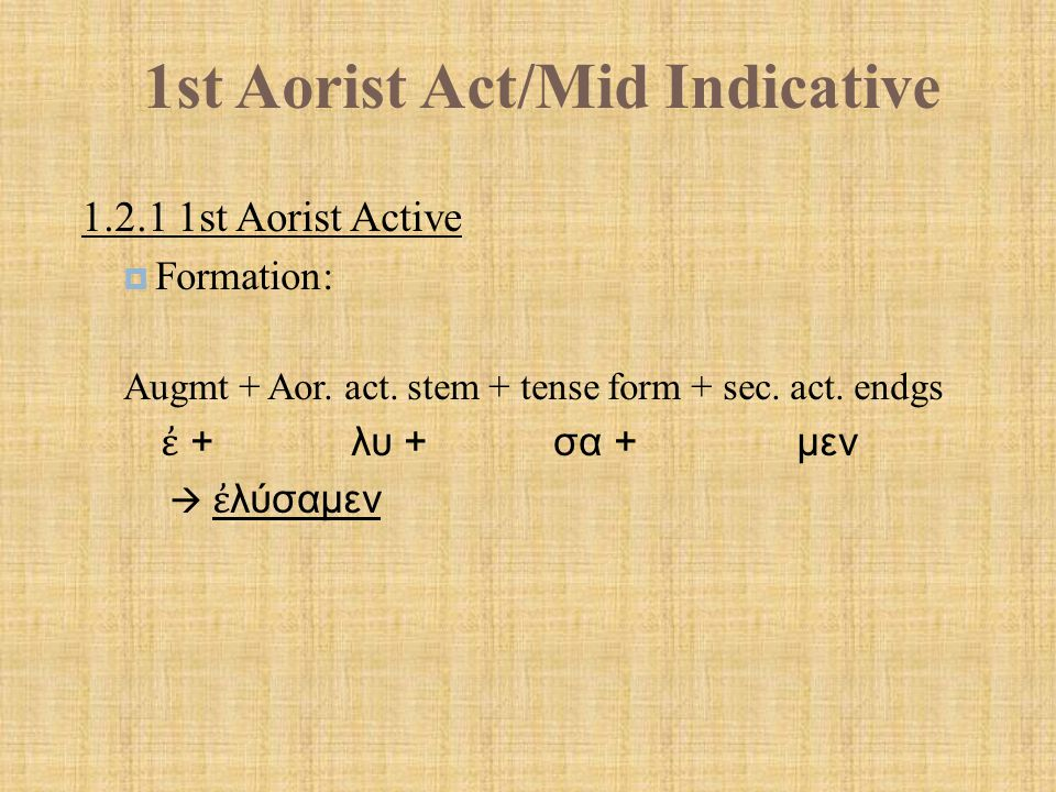1st Aorist Act/Mid Indicative  Paradigm – 1 st Aorist Active indicative:  Contract verbs lengthen contract vowel b/f tense formative  ἀ γαπάω --- ἠ γάπησα 1 st Aor.2 nd Aor.