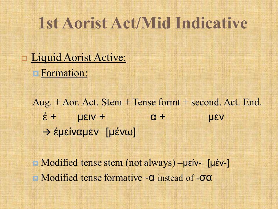 1st Aorist Act/Mid Indicative  Paradigm – 1 st Aorist Active indicative (Liquid):  Keys to recognition: Final stem consonant liquid (λ, μ, ν, ρ) Tense formative is -α, not - σα 1 st Aor.