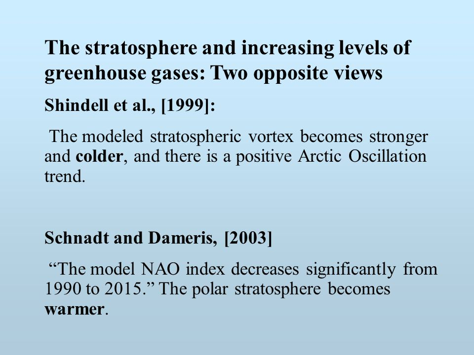 The stratosphere and increasing levels of greenhouse gases: Two opposite views Shindell et al., [1999]: The modeled stratospheric vortex becomes stronger and colder, and there is a positive Arctic Oscillation trend.