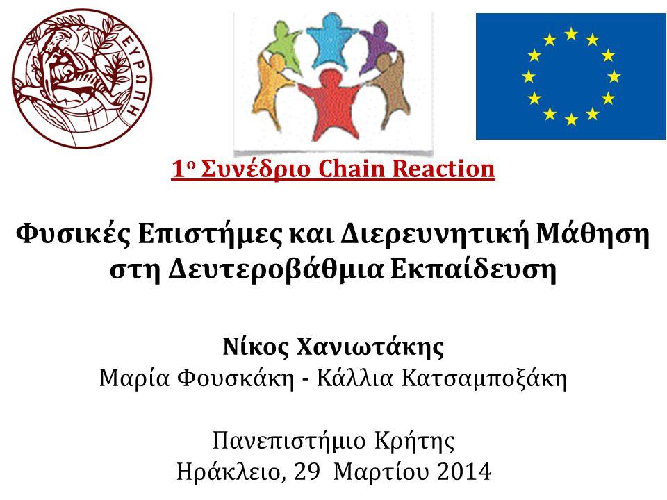 Chain Reaction Η πιλοτική εφαρμογή της διερευνητικής μάθησης στη δευτεροβάθμια εκπαίδευση Η ανάπτυξη προσαρμοσμένων θεματικών ενοτήτων (Pupil Research Briefs, PRBs) Η δημιουργία μιας Ευρωπαϊκής κοινότητας για την προώθηση της διερευνητικής μάθησης των φυσικών επιστημών Στόχοι
