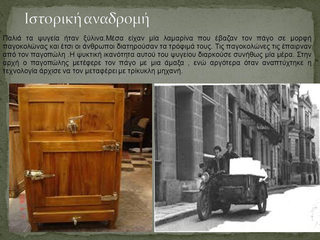 Παλιά τα ψυγεία ήταν ξύλινα.Μέσα είχαν μία λαμαρίνα που έβαζαν τον πάγο σε μορφή παγοκολώνας και έτσι οι άνθρωποι διατηρούσαν τα τρόφιμά τους. Τις παγ