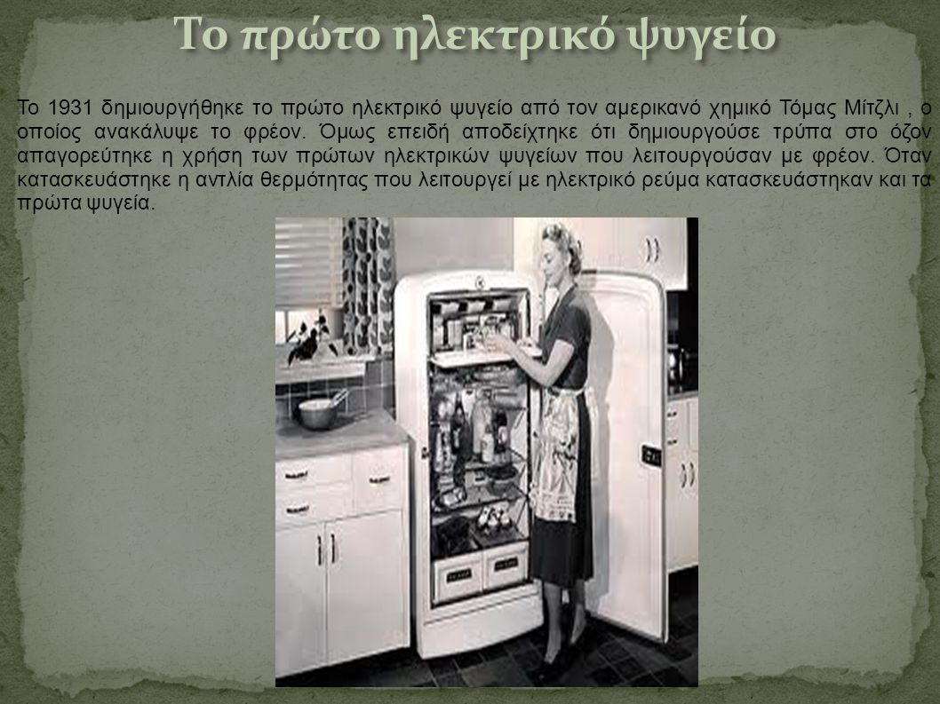 Το 1931 δημιουργήθηκε το πρώτο ηλεκτρικό ψυγείο από τον αμερικανό χημικό Τόμας Μίτζλι, ο οποίος ανακάλυψε το φρέον. Όμως επειδή αποδείχτηκε ότι δημιου