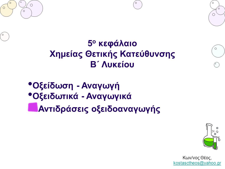 Κων/νος Θέος, kostasctheos@yahoo.gr kostasctheos@yahoo.gr 5 ο κεφάλαιο Χημείας Θετικής Κατεύθυνσης Β΄ Λυκείου Οξείδωση - Αναγωγή Οξειδωτικά - Αναγωγικ