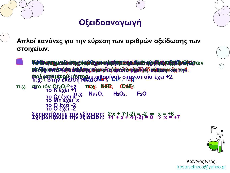 Κων/νος Θέος, kostasctheos@yahoo.gr kostasctheos@yahoo.gr Οξειδοαναγωγή Οξείδωση είναι η αύξηση του αριθμού οξείδωσης Αναγωγή είναι η μείωση του αριθμού οξείδωσης Στην αντίδραση MnO 2 + 4 HCl → MnCl 2 + Cl 2 + 2 H 2 O το Mn από +4 στο ΜnΟ 2 ανάγεται σε +2 στο MnCl 2 το Cl από -1 στο HCl οξειδώνεται σε 0 στο Cl 2 Οξειδωτικό λέγεται κάθε χημική ουσία που περιέχει άτομα στοιχείου τα οποία ανάγονται Αναγωγικό λέγεται κάθε χημική ουσία που περιέχει άτομα στοιχείου τα οποία οξειδώνονται Στην αντίδραση MnO 2 + 4 HCl → MnCl 2 + Cl 2 + 2 H 2 O το MnΟ 2 είναι οξειδωτικό και το ΗCl είναι αναγωγικό