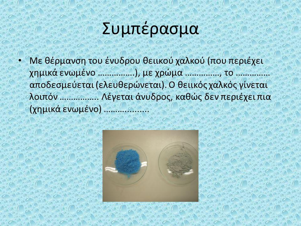 Συμπέρασμα Με θέρμανση του ένυδρου θειικού χαλκού (που περιέχει χημικά ενωμένο …………….), με χρώμα ……………, το …………… αποδεσμεύεται (ελευθερώνεται). Ο θειι