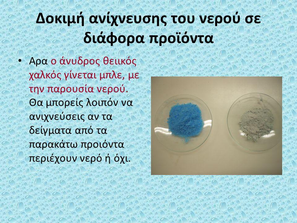 Δοκιμή ανίχνευσης του νερού σε διάφορα προϊόντα Αρα ο άνυδρος θειικός χαλκός γίνεται μπλε, με την παρουσία νερού. Θα μπορείς λοιπόν να ανιχνεύσεις αν