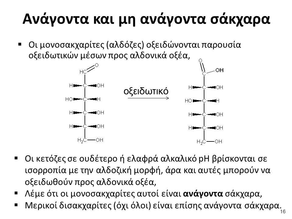 Ανάγοντα και μη ανάγοντα σάκχαρα  Οι μονοσακχαρίτες (αλδόζες) οξειδώνονται παρουσία οξειδωτικών μέσων προς αλδονικά οξέα, οξειδωτικό  Οι κετόζες σε
