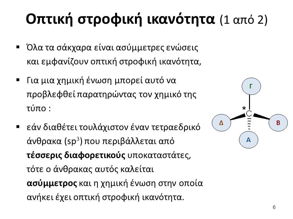 Οπτική στροφική ικανότητα (2 από 2)  Η ασύμμετρη ένωση του τετραεδρικού άνθρακα, και το κατοπτρικό της είδωλο είναι δυο διαφορετικές ενώσεις, Β Γ Δ * Α Β Γ Δ καθρέφτης Β Γ Δ * Α Δ Γ Β  Λέμε τότε, ότι η χημική ένωση είναι ασύμμετρη (ή χειρόμορφη,  Ο ένας οπτικός αντίποδας στρέφει το επίπεδο του πολωμένου φωτός δεξιά (δεξιόστροφος) και άλλος αριστερά (αριστερόστροφος).