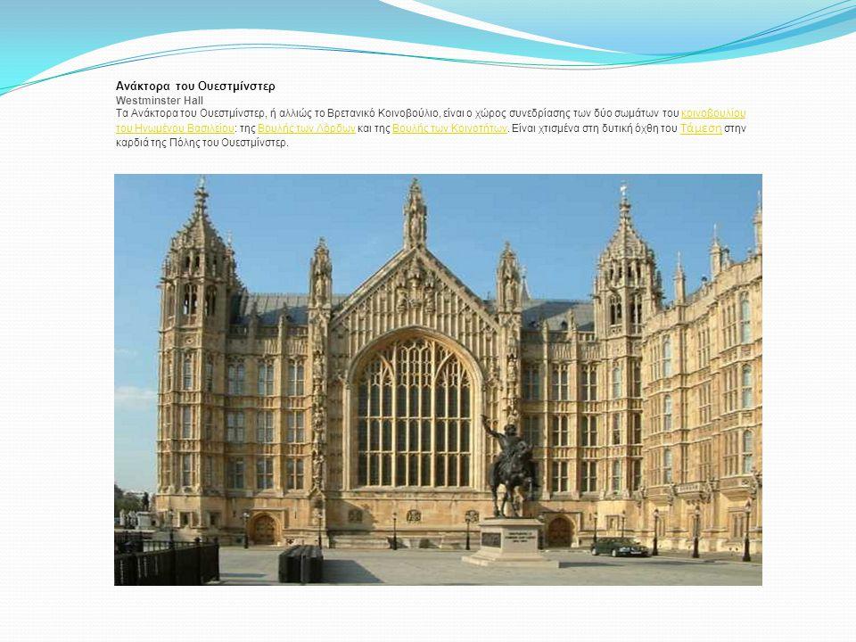Ανάκτορα του Ουεστμίνστερ Westminster Hall Τα Ανάκτορα του Ουεστμίνστερ, ή αλλιώς το Βρετανικό Κοινοβούλιο, είναι ο χώρος συνεδρίασης των δύο σωμάτων
