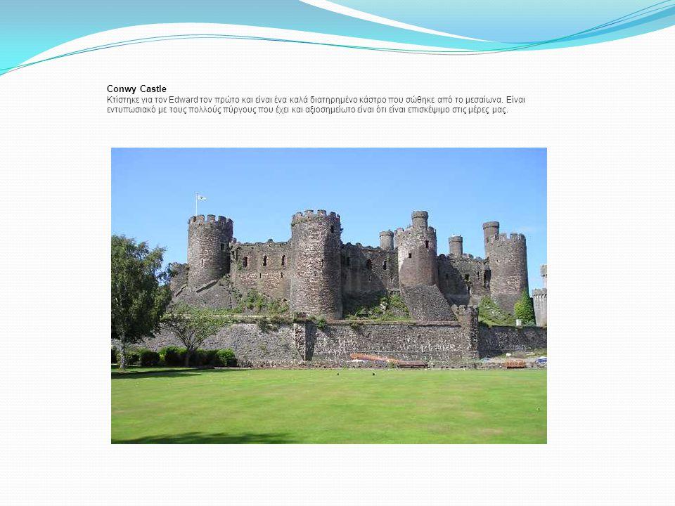 Conwy Castle Κτίστηκε για τον Edward τον πρώτο και είναι ένα καλά διατηρημένο κάστρο που σώθηκε από το μεσαίωνα. Είναι εντυπωσιακό με τους πολλούς πύρ