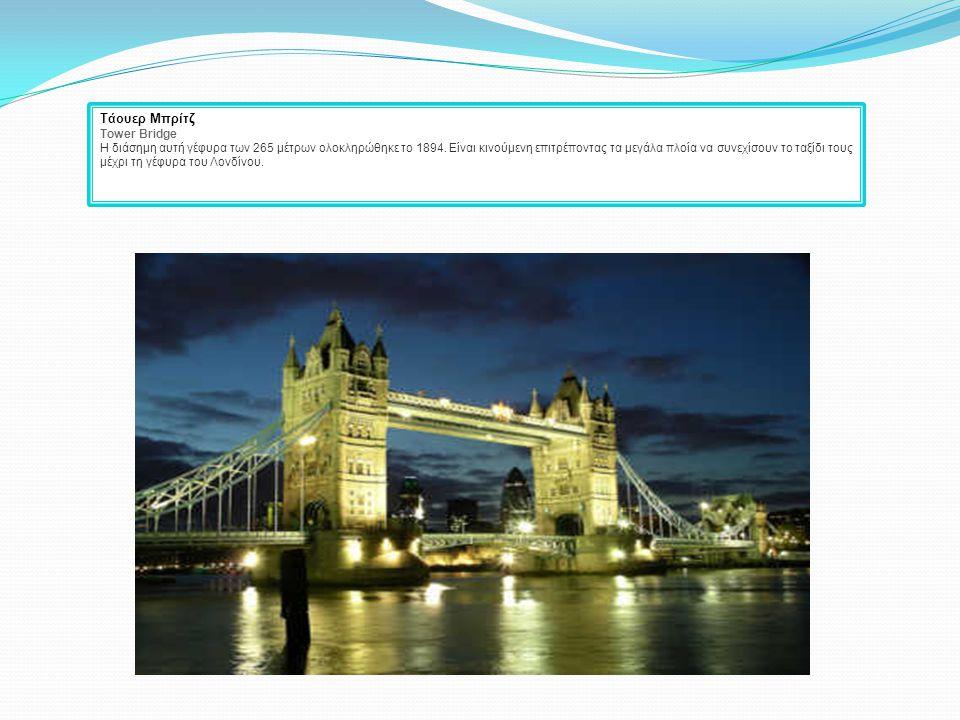 Τάουερ Μπρίτζ Tower Bridge Η διάσημη αυτή γέφυρα των 265 μέτρων ολοκληρώθηκε το 1894. Είναι κινούμενη επιτρέποντας τα μεγάλα πλοία να συνεχίσουν το τα
