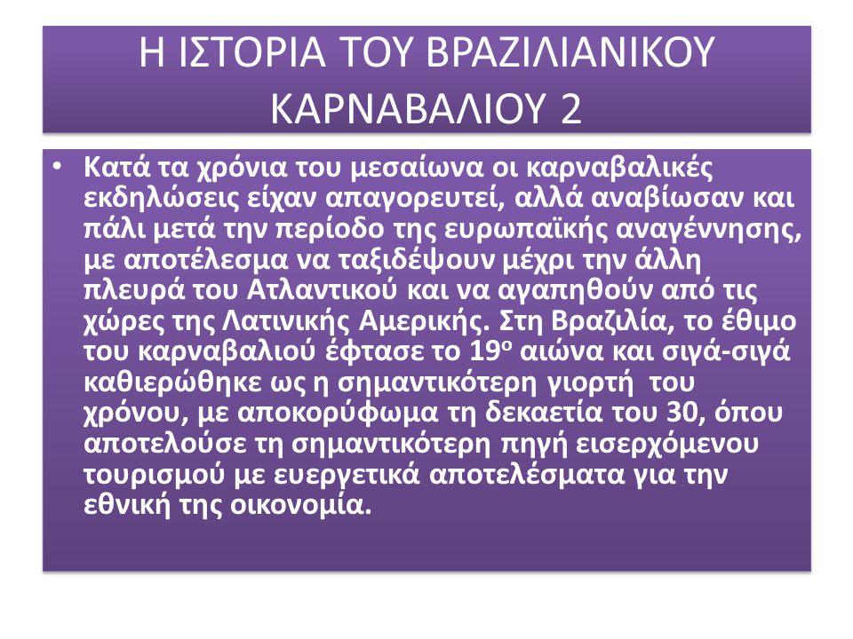 Η ΙΣΤΟΡΙΑ ΤΟΥ ΒΡΑΖΙΛΙΑΝΙΚΟΥ ΚΑΡΝΑΒΑΛΙΟΥ 2 Κατά τα χρόνια του μεσαίωνα οι καρναβαλικές εκδηλώσεις είχαν απαγορευτεί, αλλά αναβίωσαν και πάλι μετά την π