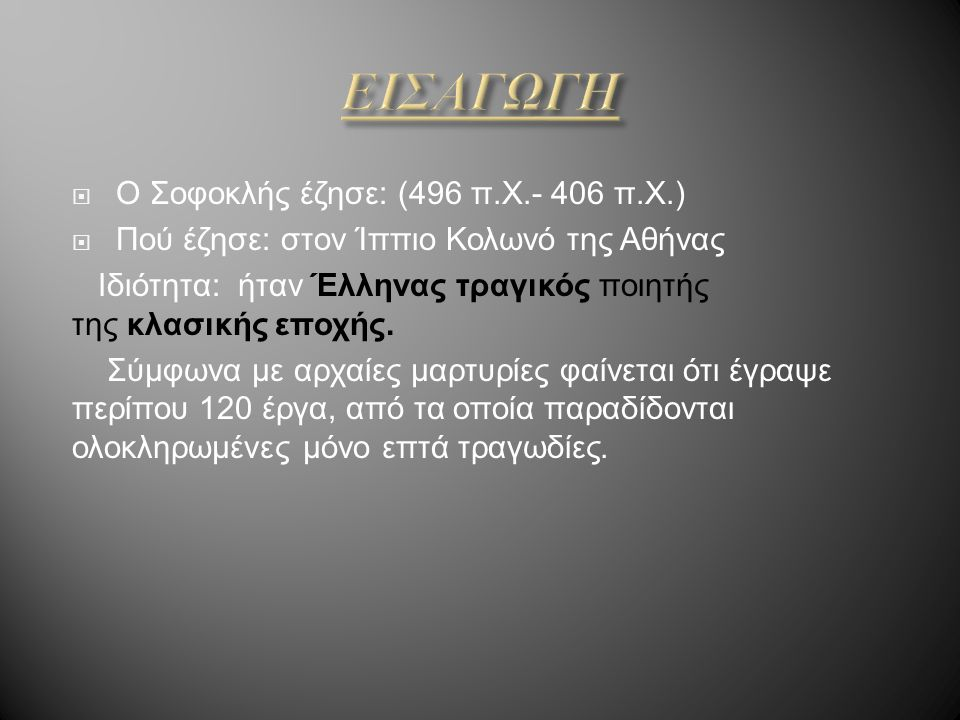  Ο Σοφοκλής έζησε: (496 π.Χ.- 406 π.Χ.)  Πού έζησε: στον Ίππιο Κολωνό της Αθήνας Ιδιότητα: ήταν Έλληνας τραγικός ποιητής της κλασικής εποχής. Σύμφων