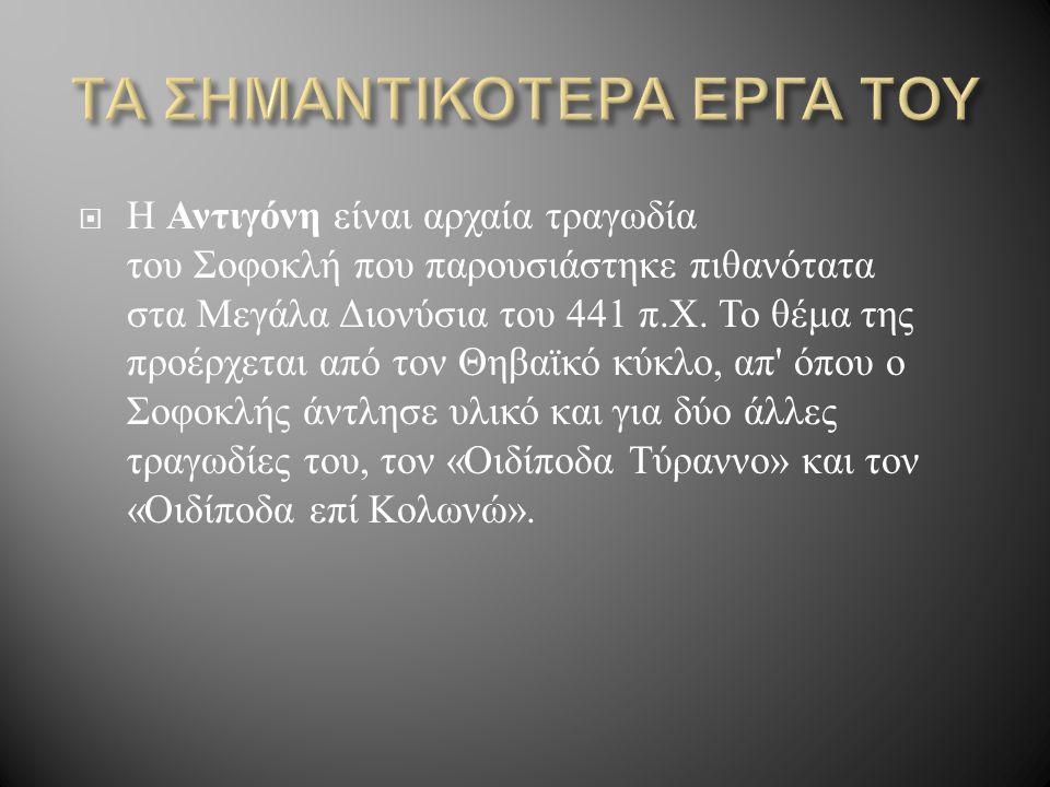  Η Αντιγόνη είναι αρχαία τραγωδία του Σοφοκλή που παρουσιάστηκε πιθανότατα στα Μεγάλα Διονύσια του 441 π. Χ. Το θέμα της προέρχεται από τον Θηβαϊκό κ