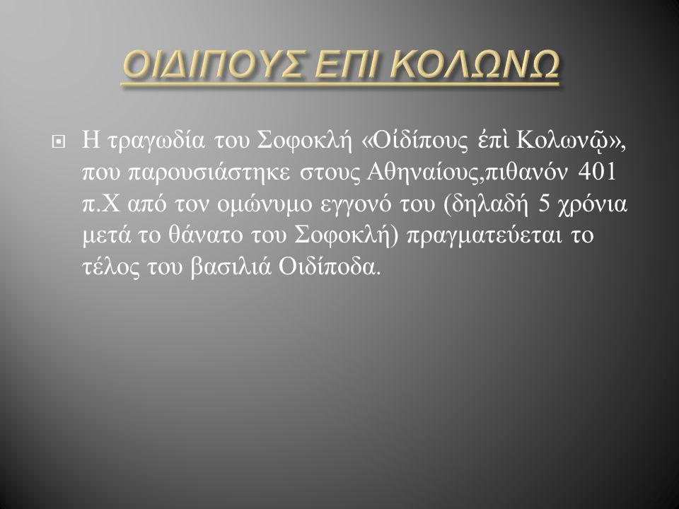  Η τραγωδία του Σοφοκλή « Ο ἰ δίπους ἐ π ὶ Κολων ῷ », που παρουσιάστηκε στους Αθηναίους, πιθανόν 401 π.X από τον ομώνυμο εγγονό του ( δηλαδή 5 χρόνια