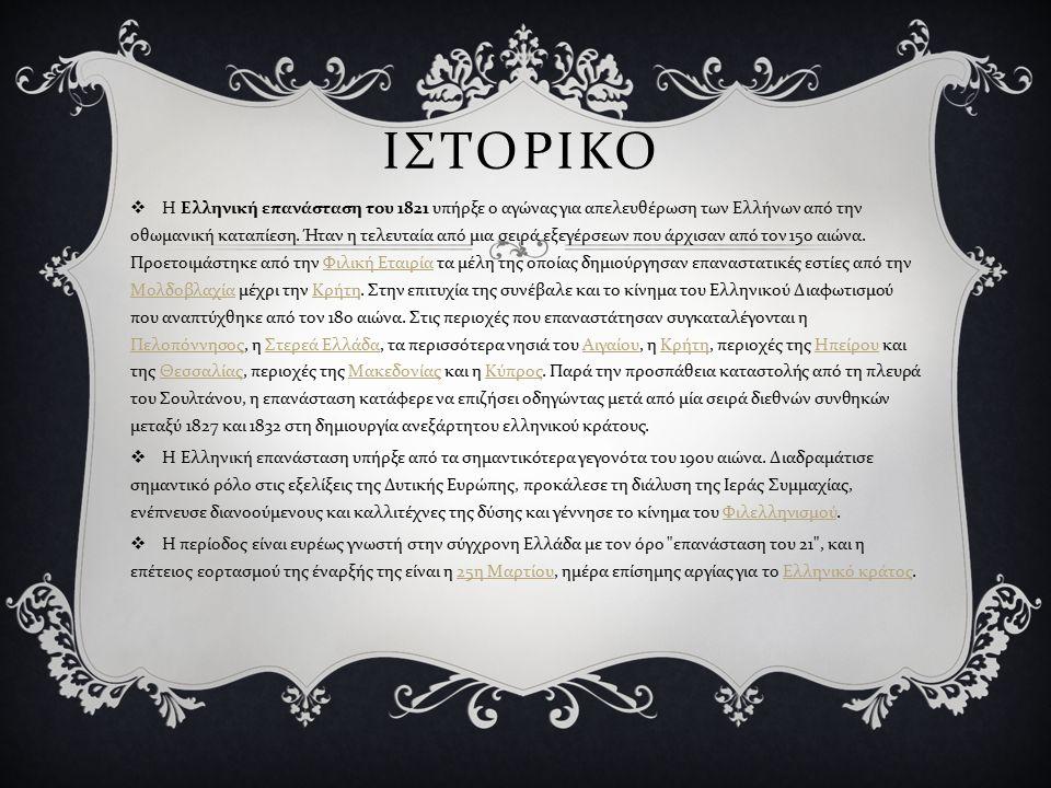 ΙΣΤΟΡΙΚΟ  Η Ελληνική επανάσταση του 1821 υπήρξε ο αγώνας για απελευθέρωση των Ελλήνων από την οθωμανική καταπίεση. Ήταν η τελευταία από μια σειρά εξε