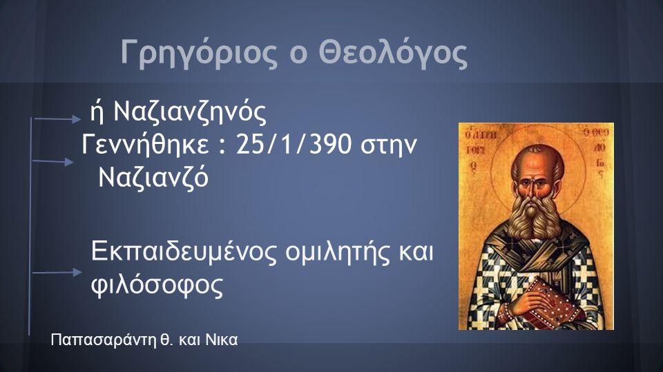 Παιδικά χρόνια -Οι γονείς του :Πλούσιοι γαιοκτήμονες -Βαπτίστηκε : 325 μ.Χ -Χειροτονήθηκε :328 μ.Χ -Ήταν φίλος : Βασίλειο και τον Ιωάννη -Ο αδελφός του: Καισάριος της Ναζιανζού Παπασαράντη θ.
