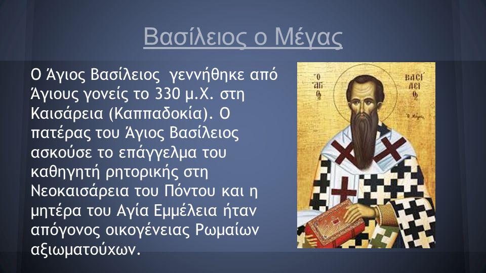 Βασίλειος ο Μέγας Ο Άγιος Βασίλειος γεννήθηκε από Άγιους γονείς το 330 μ.Χ. στη Καισάρεια (Καππαδοκία). Ο πατέρας του Άγιος Βασίλειος ασκούσε το επάγγ