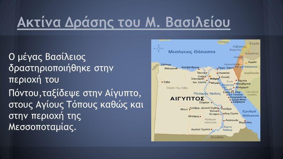 Ακτίνα Δράσης του Μ. Βασιλείου Ο μέγας Βασίλειος δραστηριοποιήθηκε στην περιοχή του Πόντου,ταξίδεψε στην Αίγυπτο, στους Αγίους Τόπους καθώς και στην π