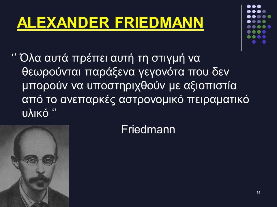 14 ALEXANDER FRIEDMANN '' Όλα αυτά πρέπει αυτή τη στιγμή να θεωρούνται παράξενα γεγονότα που δεν μπορούν να υποστηριχθούν με αξιοπιστία από το ανεπαρκές αστρονομικό πειραματικό υλικό '' Friedmann