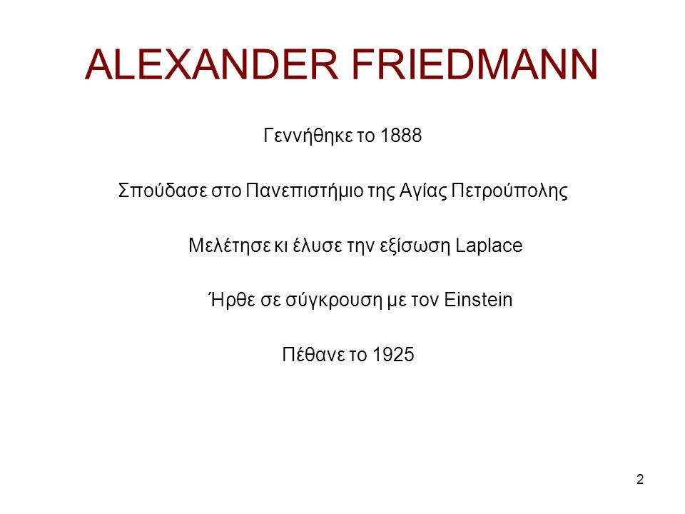 2 ALEXANDER FRIEDMANN Γεννήθηκε το 1888 Σπούδασε στο Πανεπιστήμιο της Αγίας Πετρούπολης Μελέτησε κι έλυσε την εξίσωση Laplace Ήρθε σε σύγκρουση με τον Einstein Πέθανε το 1925