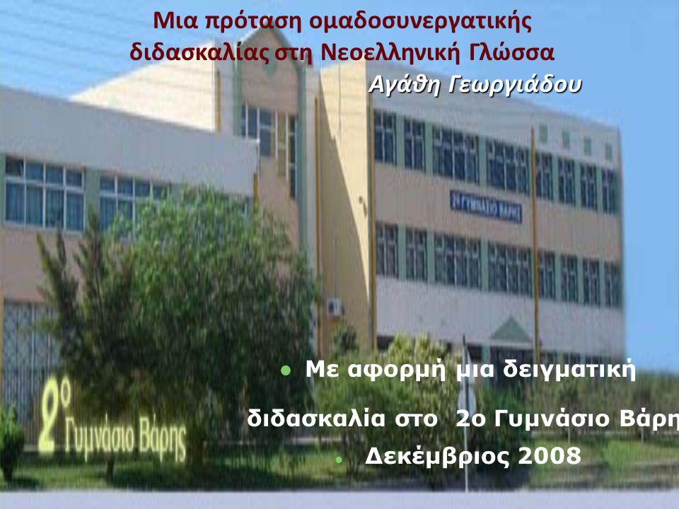 Μια πρόταση ομαδοσυνεργατικής διδασκαλίας στη Νεοελληνική Γλώσσα Αγάθη Γεωργιάδου Με αφορμή μια δειγματική διδασκαλία στο 2ο Γυμνάσιο Βάρης Δεκέμβριος 2008
