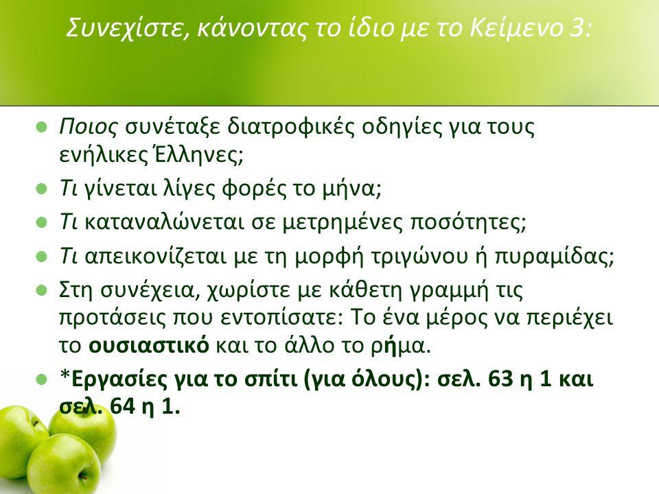 Συνεχίστε, κάνοντας το ίδιο με το Κείμενο 3: Ποιος συνέταξε διατροφικές οδηγίες για τους ενήλικες Έλληνες; Τι γίνεται λίγες φορές το μήνα; Τι καταναλώνεται σε μετρημένες ποσότητες; Τι απεικονίζεται με τη μορφή τριγώνου ή πυραμίδας; Στη συνέχεια, χωρίστε με κάθετη γραμμή τις προτάσεις που εντοπίσατε: Το ένα μέρος να περιέχει το ουσιαστικό και το άλλο το ρήμα.