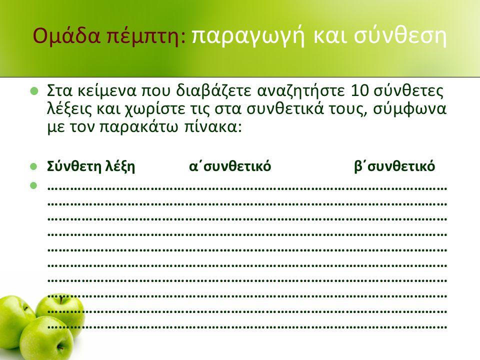 Ομάδα πέμπτη: παραγωγή και σύνθεση Στα κείμενα που διαβάζετε αναζητήστε 10 σύνθετες λέξεις και χωρίστε τις στα συνθετικά τους, σύμφωνα με τον παρακάτω πίνακα: Σύνθετη λέξη α΄συνθετικό β΄συνθετικό …………………………………………………………………………………………… …………………………………………………………………………………………… …………………………………………………………………………………………… …………………………………………………………………………………………… …………………………………………………………………………………………… …………………………………………………………………………………………… …………………………………………………………………………………………… …………………………………………………………………………………………… …………………………………………………………………………………………… ……………………………………………………………………………………………