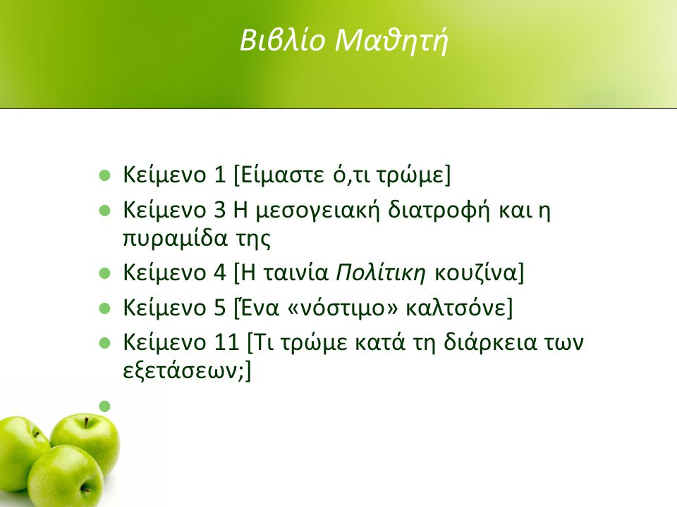 Βιβλίο Μαθητή Κείμενο 1 [Είμαστε ό,τι τρώμε] Κείμενο 3 Η μεσογειακή διατροφή και η πυραμίδα της Κείμενο 4 [Η ταινία Πολίτικη κουζίνα] Κείμενο 5 [Ένα «νόστιμο» καλτσόνε] Κείμενο 11 [Τι τρώμε κατά τη διάρκεια των εξετάσεων;]