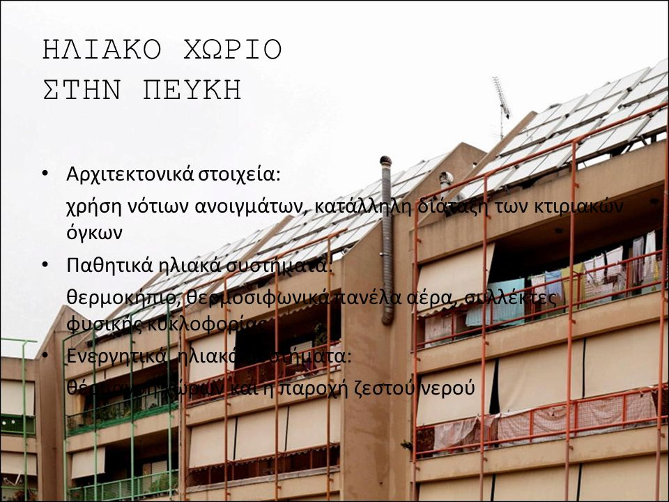 ΗΛΙΑΚΟ ΧΩΡΙΟ ΣΤΗΝ ΠΕΥΚΗ Αρχιτεκτονικά στοιχεία: χρήση νότιων ανοιγμάτων, κατάλληλη διάταξη των κτιριακών όγκων Παθητικά ηλιακά συστήματα: θερμοκήπιο,