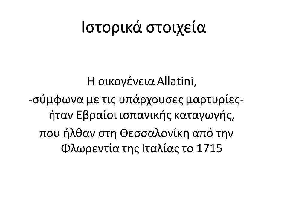 Ιστορικά στοιχεία Η οικογένεια Allatini, -σύμφωνα με τις υπάρχουσες μαρτυρίες- ήταν Εβραίοι ισπανικής καταγωγής, που ήλθαν στη Θεσσαλονίκη από την Φλωρεντία της Ιταλίας το 1715