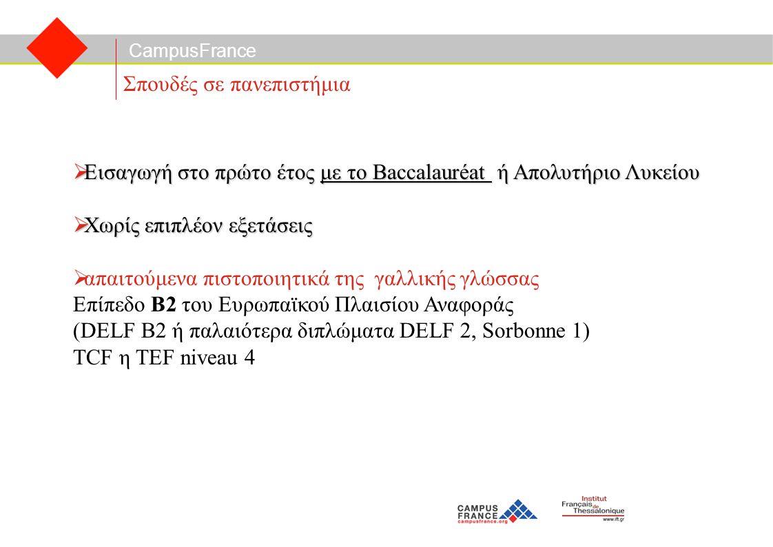 CampusFrance Σπουδές σε πανεπιστήμια  Εισαγωγή στο πρώτο έτος με το Baccalauréat ή Απολυτήριο Λυκείου  Χωρίς επιπλέον εξετάσεις  απαιτούμενα πιστοποιητικά της γαλλικής γλώσσας Επίπεδο Β2 του Ευρωπαϊκού Πλαισίου Αναφοράς (DELF B2 ή παλαιότερα διπλώματα DELF 2, Sorbonne 1) TCF η TEF niveau 4